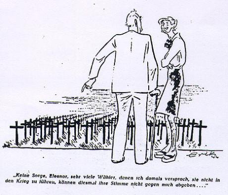 """""""Ingen anledning till oro, Eleanor (Roosevelt). Många av de väljare som jag lovat att inte leda till krig kan inte längre rösta mot mig."""" Das Reich den 3 september 1944."""